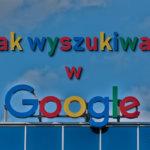 Jak wyszukiwać w Google? Poznaj skuteczne sposoby wyszukiwania